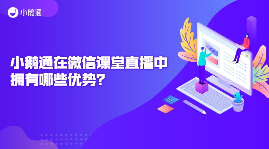 小鹅通在微信课堂直播中拥有哪些优势?